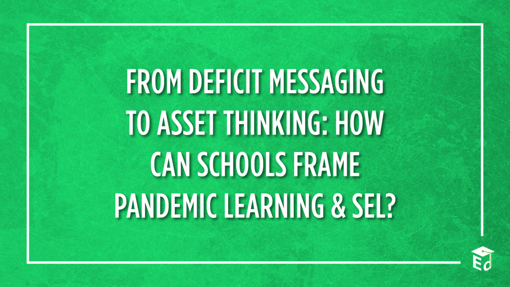 From Deficit Messaging to Asset Thinking: How Can Schools Frame Pandemic Learning & SEL?